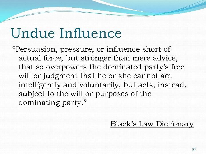 """Undue Influence """"Persuasion, pressure, or influence short of actual force, but stronger than mere"""