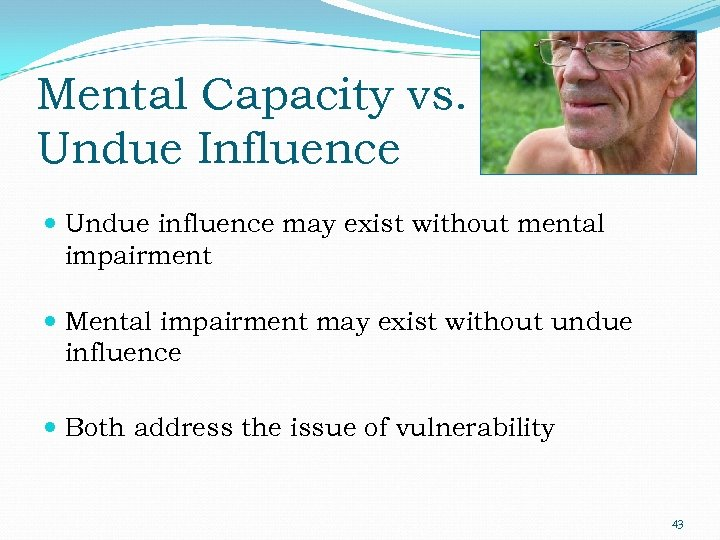 Mental Capacity vs. Undue Influence Undue influence may exist without mental impairment Mental impairment