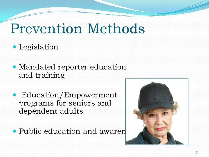 Prevention Methods Legislation Mandated reporter education and training Education/Empowerment programs for seniors and dependent