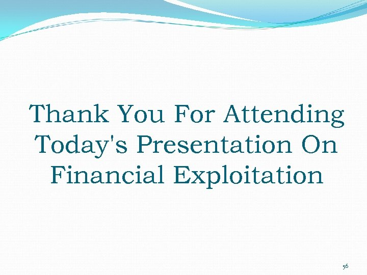 Thank You For Attending Today's Presentation On Financial Exploitation 56