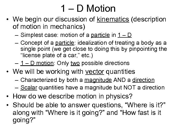 1 – D Motion • We begin our discussion of kinematics (description of motion