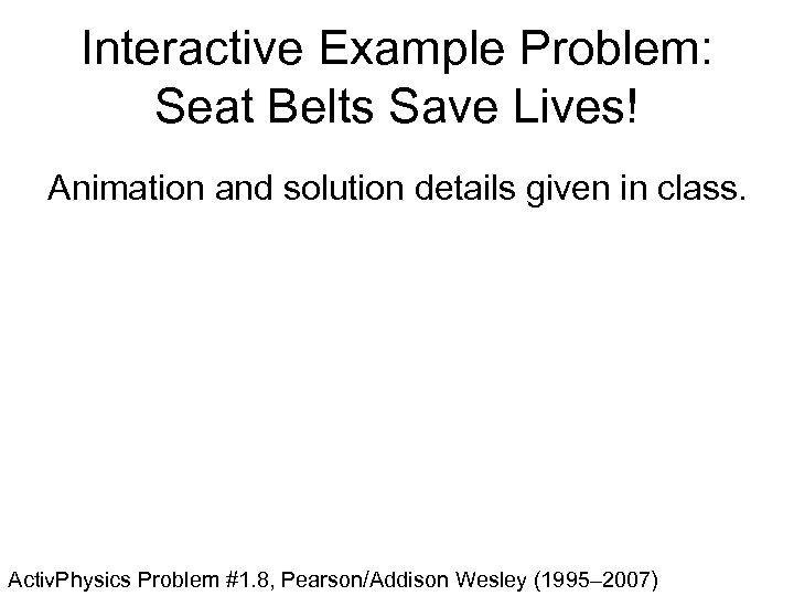 Interactive Example Problem: Seat Belts Save Lives! Animation and solution details given in class.