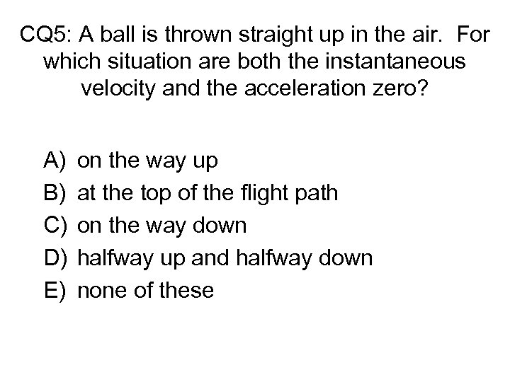 CQ 5: A ball is thrown straight up in the air. For which situation