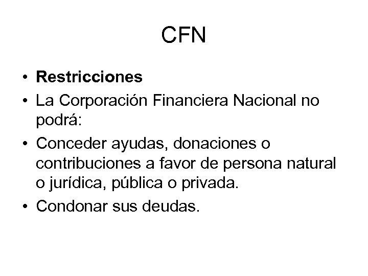 CFN • Restricciones • La Corporación Financiera Nacional no podrá: • Conceder ayudas, donaciones