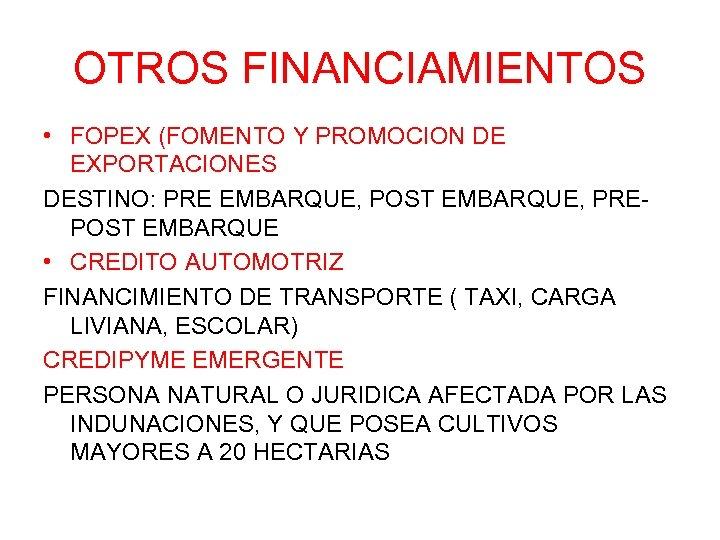 OTROS FINANCIAMIENTOS • FOPEX (FOMENTO Y PROMOCION DE EXPORTACIONES DESTINO: PRE EMBARQUE, POST EMBARQUE,