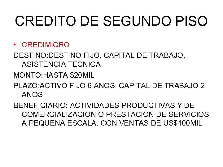 CREDITO DE SEGUNDO PISO • CREDIMICRO DESTINO: DESTINO FIJO, CAPITAL DE TRABAJO, ASISTENCIA TECNICA