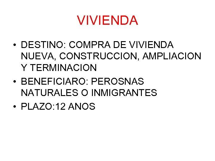 VIVIENDA • DESTINO: COMPRA DE VIVIENDA NUEVA, CONSTRUCCION, AMPLIACION Y TERMINACION • BENEFICIARO: PEROSNAS