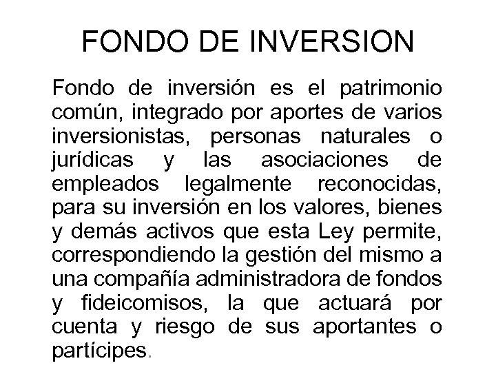 FONDO DE INVERSION Fondo de inversión es el patrimonio común, integrado por aportes de