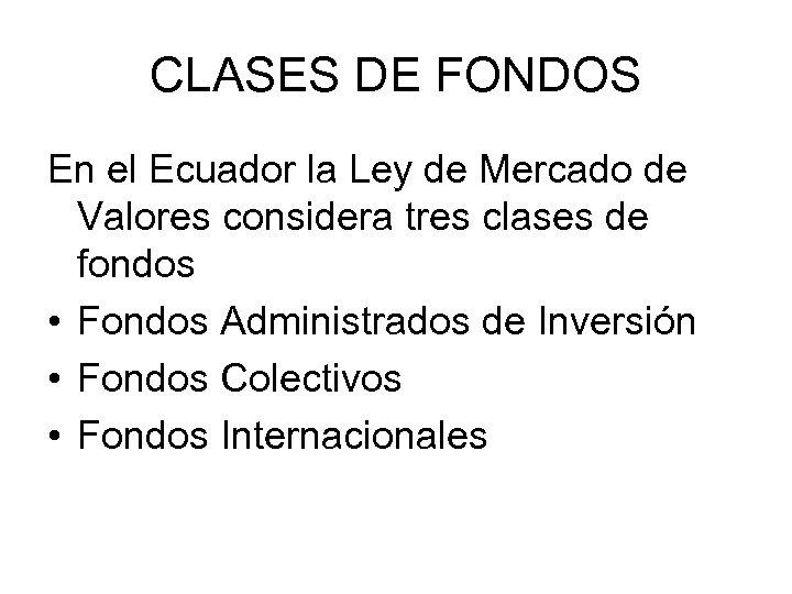 CLASES DE FONDOS En el Ecuador la Ley de Mercado de Valores considera tres