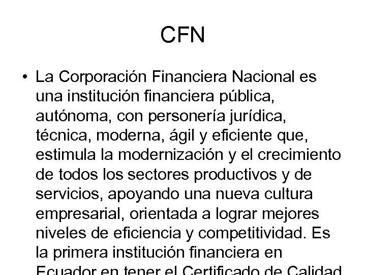 CFN • La Corporación Financiera Nacional es una institución financiera pública, autónoma, con personería