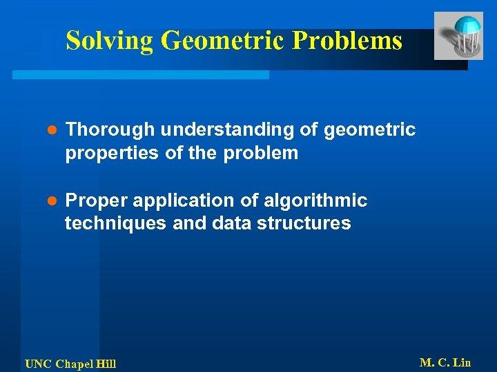 Solving Geometric Problems l Thorough understanding of geometric properties of the problem l Proper