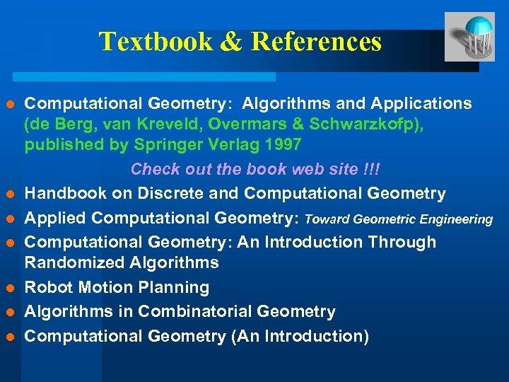 Textbook & References l l l l Computational Geometry: Algorithms and Applications (de Berg,