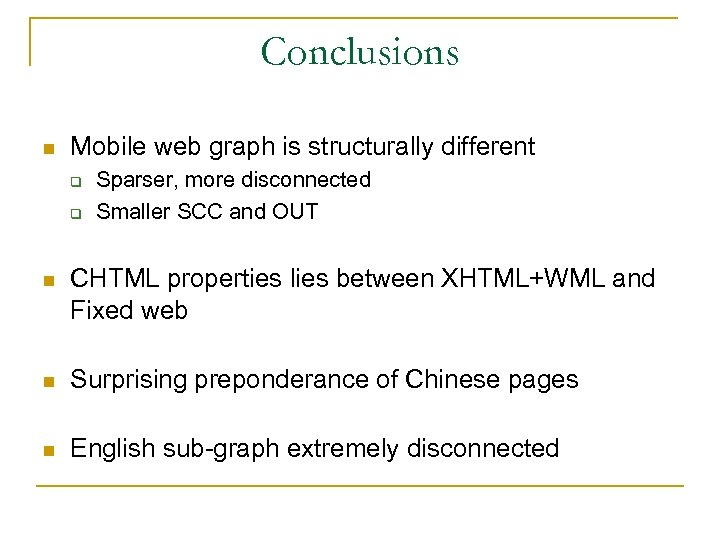 Conclusions n Mobile web graph is structurally different q q Sparser, more disconnected Smaller