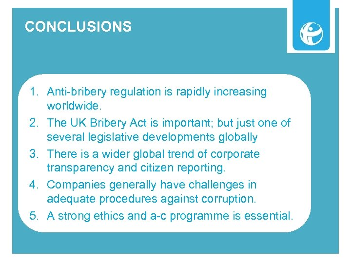 CONCLUSIONS 1. Anti-bribery regulation is rapidly increasing worldwide. 2. The UK Bribery Act is