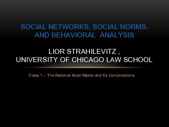 SOCIAL NETWORKS, SOCIAL NORMS, AND BEHAVIORAL ANALYSIS LIOR STRAHILEVITZ , UNIVERSITY OF CHICAGO LAW