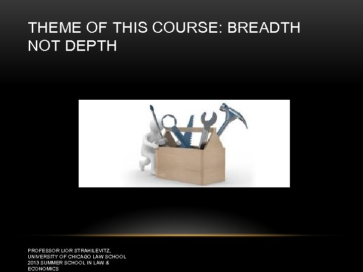 THEME OF THIS COURSE: BREADTH NOT DEPTH PROFESSOR LIOR STRAHILEVITZ, UNIVERSITY OF CHICAGO LAW