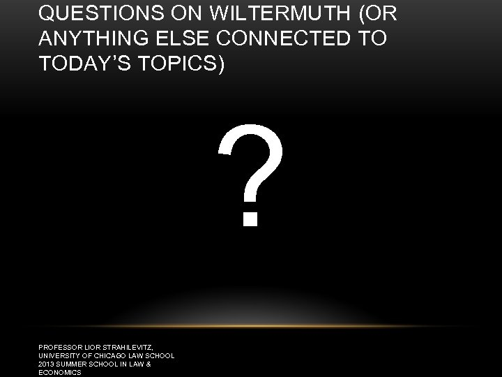 QUESTIONS ON WILTERMUTH (OR ANYTHING ELSE CONNECTED TO TODAY'S TOPICS) ? PROFESSOR LIOR STRAHILEVITZ,