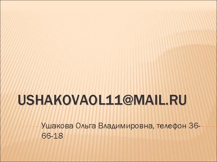 USHAKOVAOL 11@MAIL. RU Ушакова Ольга Владимировна, телефон 3666 -18