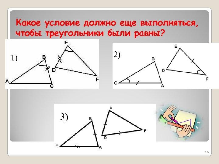 Какое условие должно еще выполняться, чтобы треугольники были равны? 2) 1) 3) 16