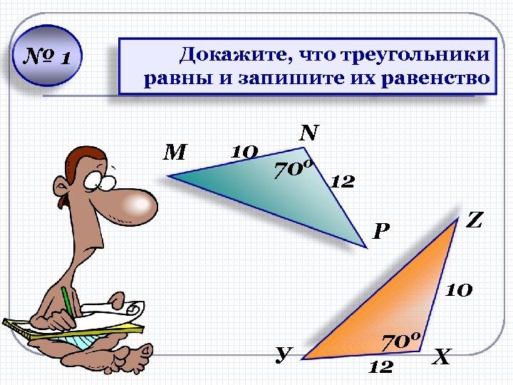 № 1 Докажите, что треугольники равны и запишите их равенство M N 10 700