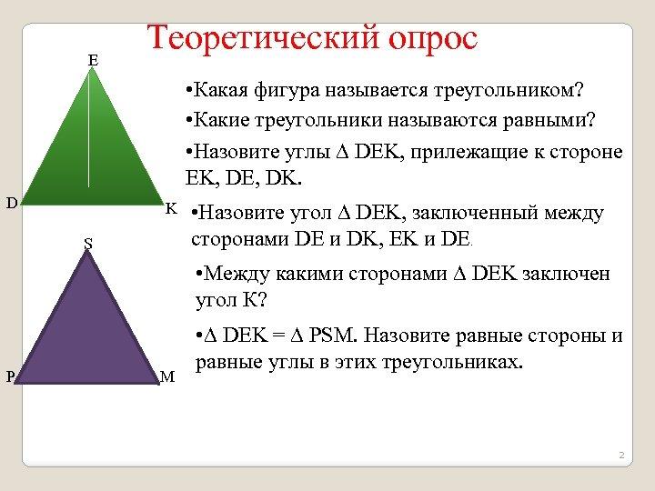 E Теоретический опрос • Какая фигура называется треугольником? • Какие треугольники называются равными? •