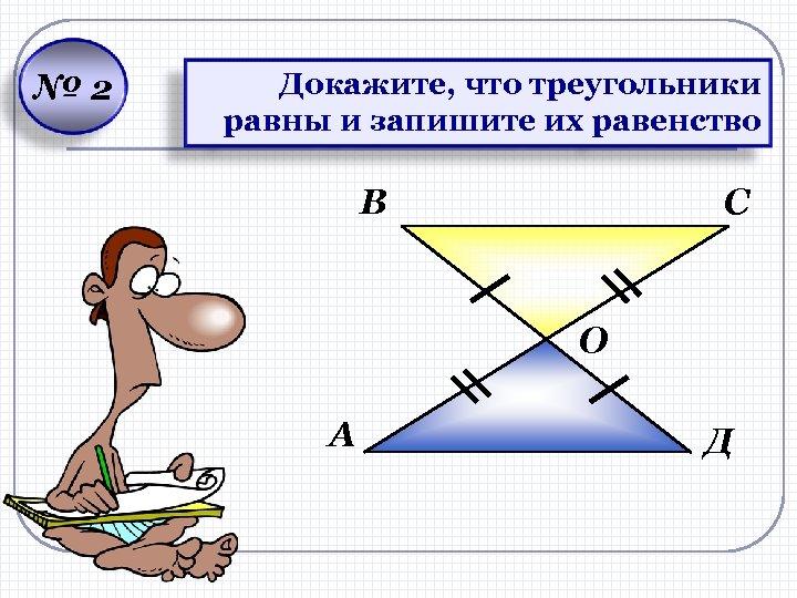 № 2 Докажите, что треугольники равны и запишите их равенство В С О А
