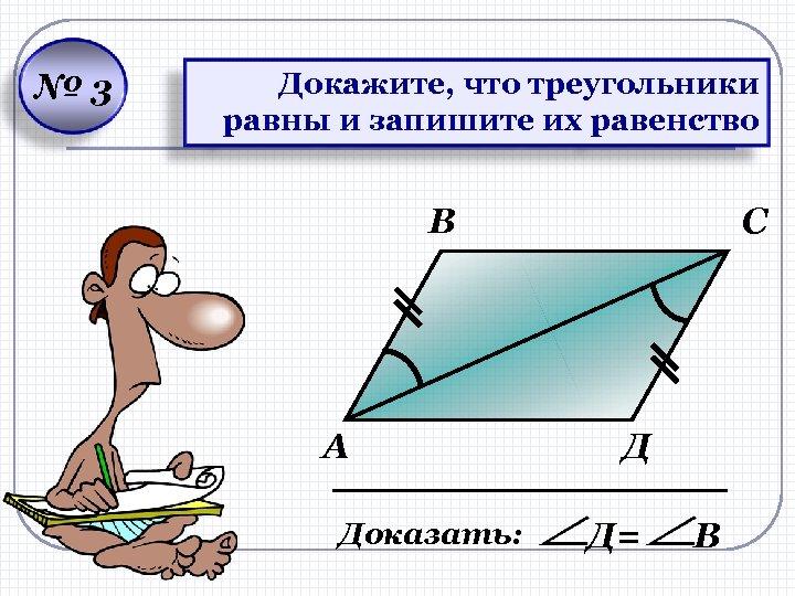 № 3 Докажите, что треугольники равны и запишите их равенство В А Доказать: С