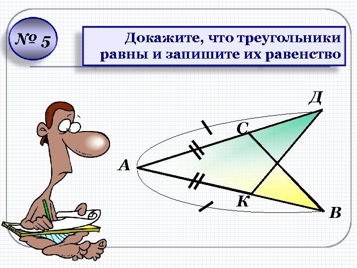 № 5 Докажите, что треугольники равны и запишите их равенство Д С А К