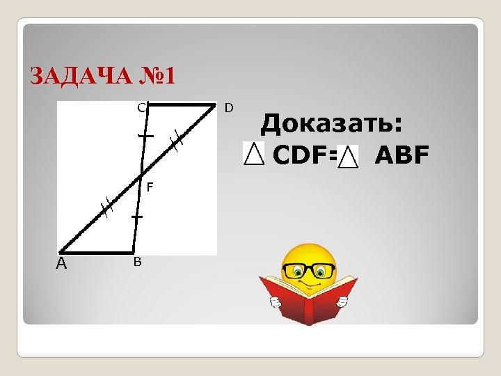 ЗАДАЧА № 1 С D F А В Доказать: CDF= АBF