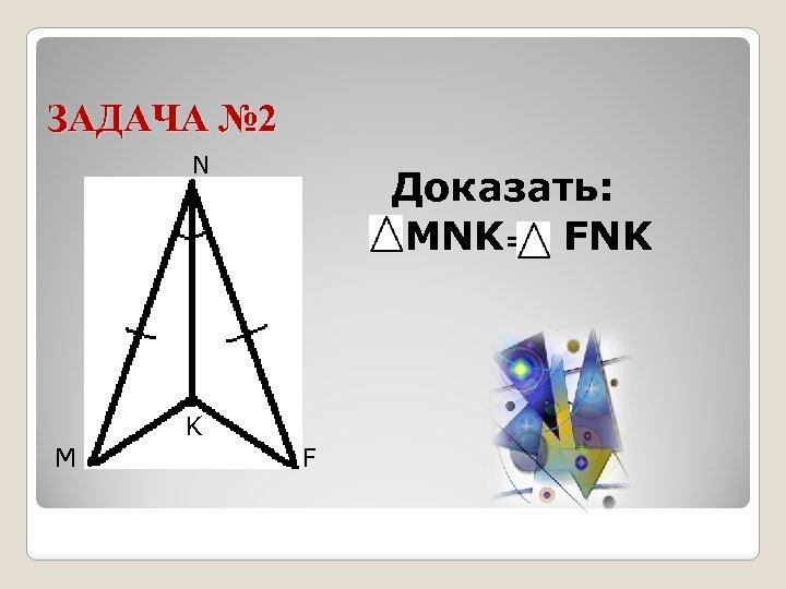 ЗАДАЧА № 2 N M K Доказать: MNK= FNK F
