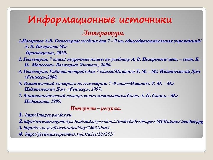 Информационные источники Литература. 1. Погорелов А. В. Геометрия: учебник для 7 – 9 кл.