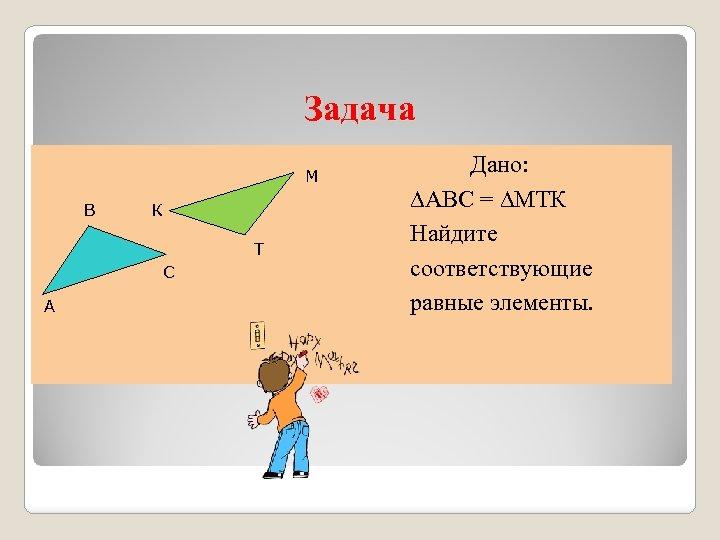 Задача М В К Т С А Дано: ∆АВС = ∆МТК Найдите соответствующие равные
