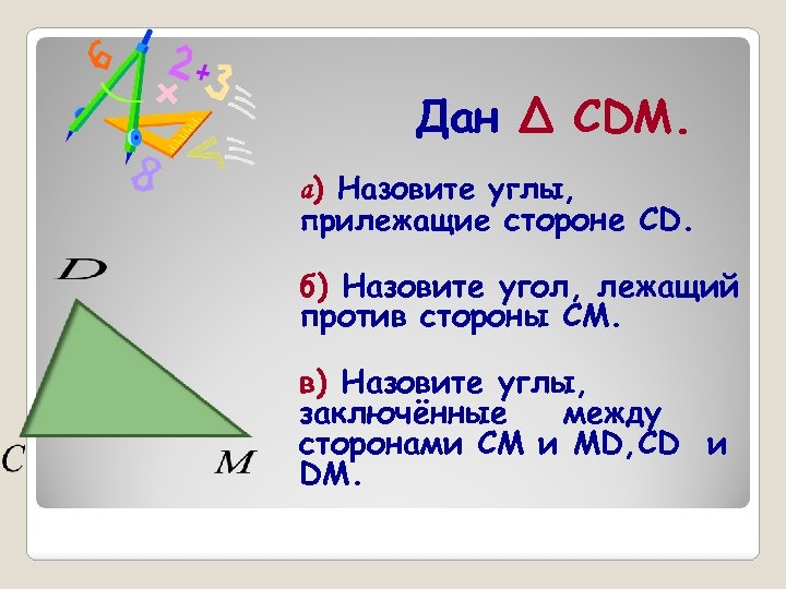 Дан Δ CDM. а) Назовите углы, прилежащие стороне CD. б) Назовите угол, лежащий против