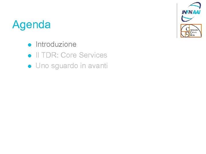 Agenda l l l Introduzione Il TDR: Core Services Uno sguardo in avanti