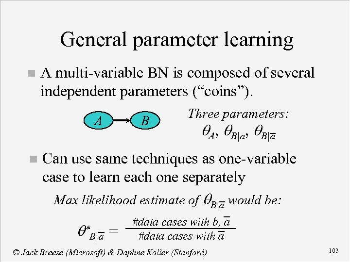 """General parameter learning n A multi-variable BN is composed of several independent parameters (""""coins"""")."""