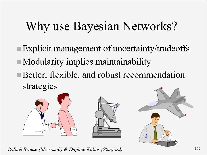 Why use Bayesian Networks? n Explicit management of uncertainty/tradeoffs n Modularity implies maintainability n