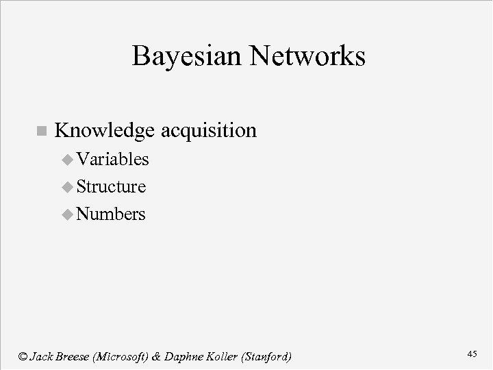 Bayesian Networks n Knowledge acquisition u Variables u Structure u Numbers © Jack Breese