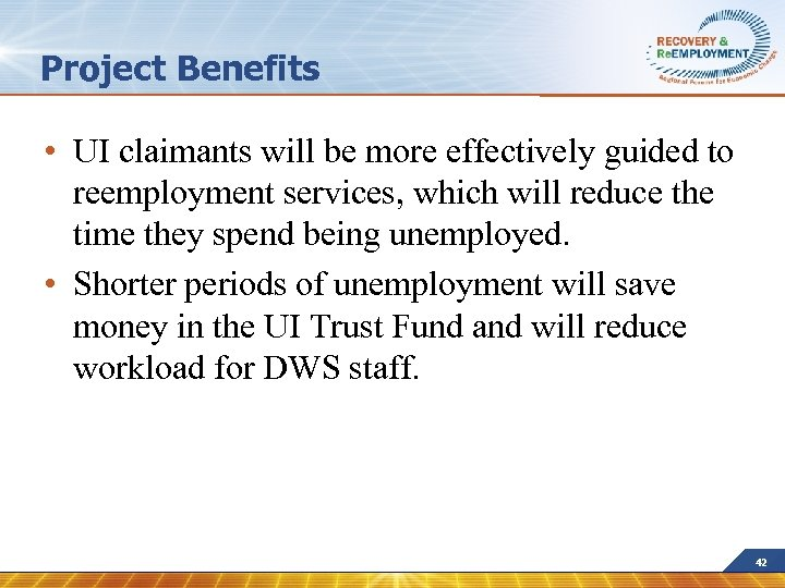 Project Benefits • UI claimants will be more effectively guided to reemployment services, which