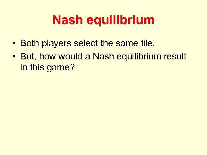Nash equilibrium • Both players select the same tile. • But, how would a