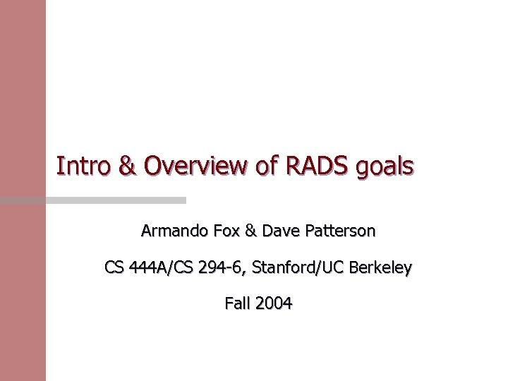 Intro & Overview of RADS goals Armando Fox & Dave Patterson CS 444 A/CS