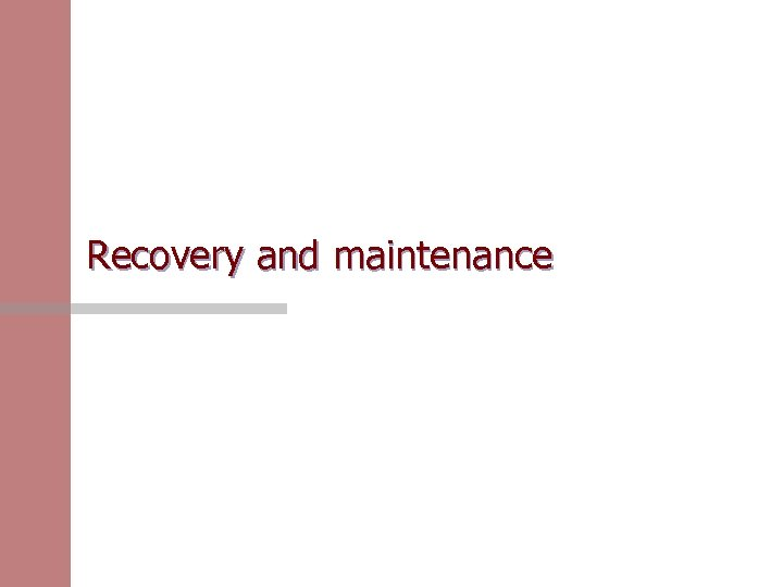 Recovery and maintenance