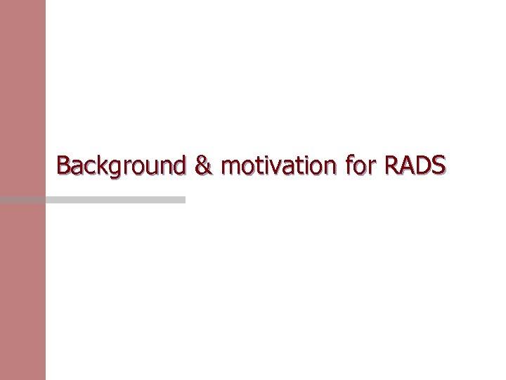 Background & motivation for RADS