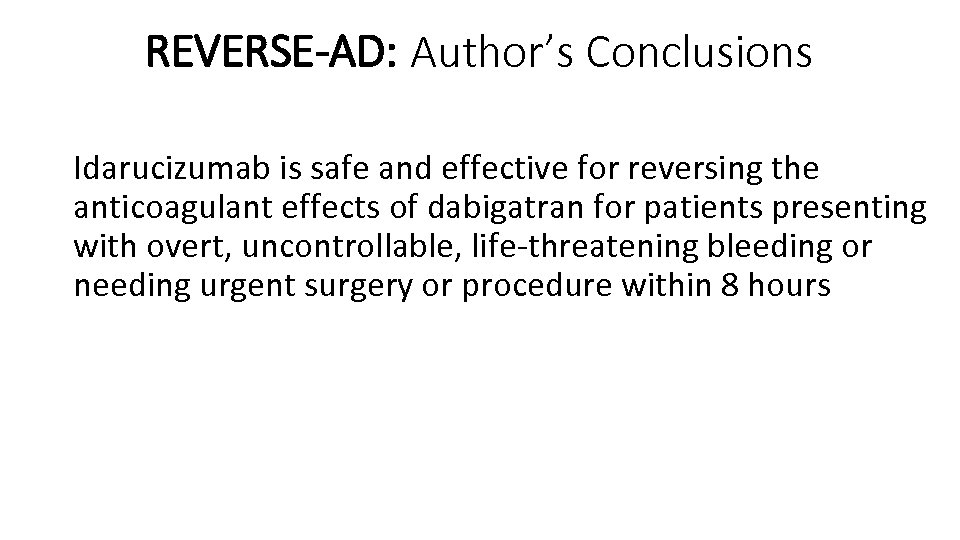 REVERSE-AD: Author's Conclusions Idarucizumab is safe and effective for reversing the anticoagulant effects of