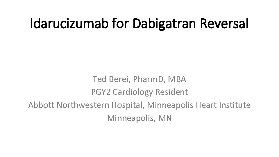 Idarucizumab for Dabigatran Reversal Ted Berei, Pharm. D, MBA PGY 2 Cardiology Resident Abbott