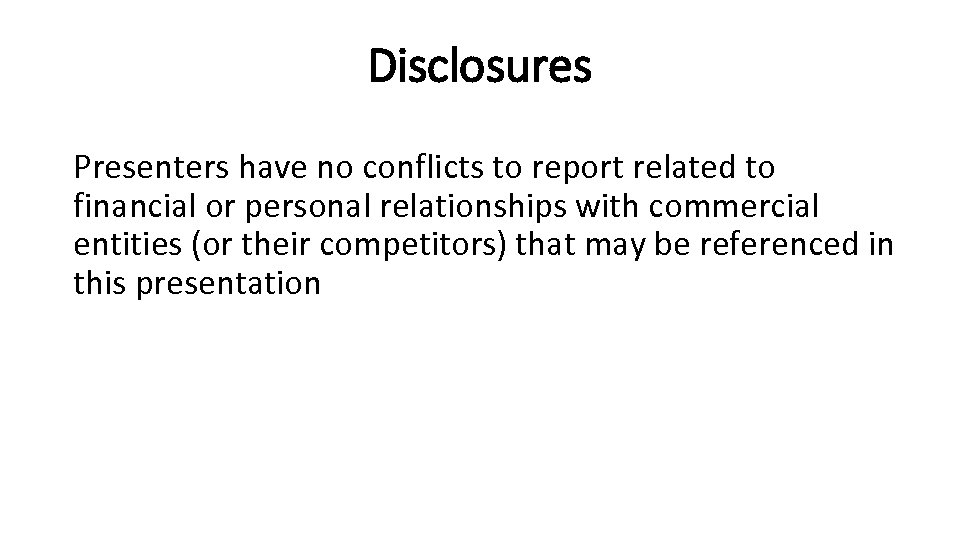Disclosures Presenters have no conflicts to report related to financial or personal relationships with