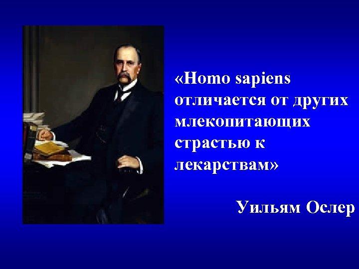 «Homo sapiens отличается от других млекопитающих страстью к лекарствам» Уильям Ослер