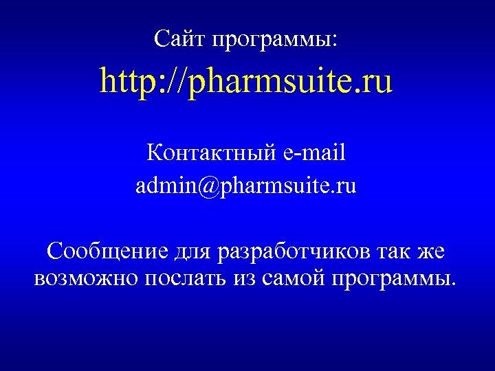 Сайт программы: http: //pharmsuite. ru Контактный e-mail admin@pharmsuite. ru Сообщение для разработчиков так же