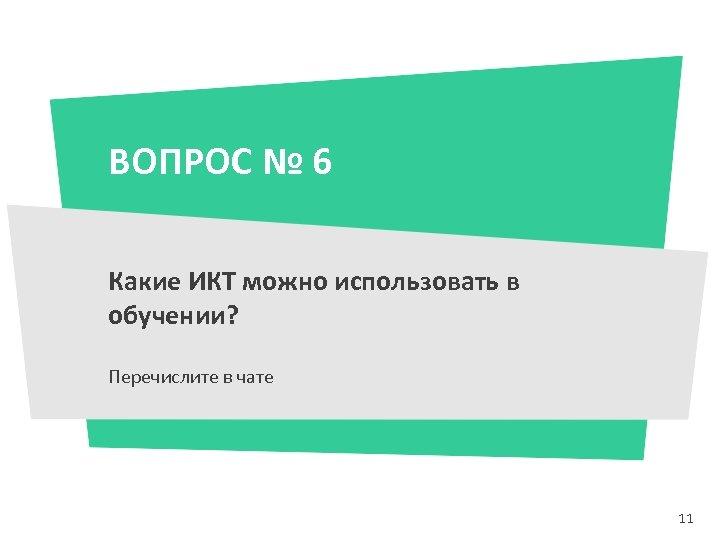 ВОПРОС № 6 Какие ИКТ можно использовать в обучении? Перечислите в чате 11