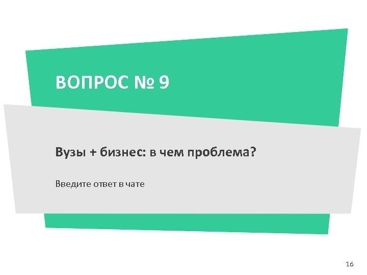 ВОПРОС № 9 Вузы + бизнес: в чем проблема? Введите ответ в чате 16