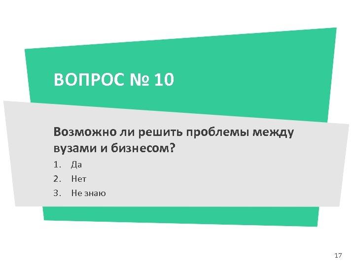 ВОПРОС № 10 Возможно ли решить проблемы между вузами и бизнесом? 1. Да 2.